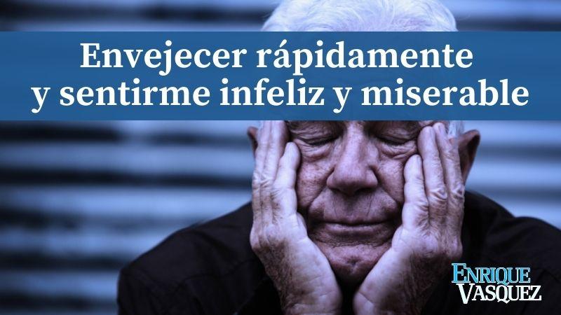 Envejecer rápidamente y sentirme infeliz y miserable